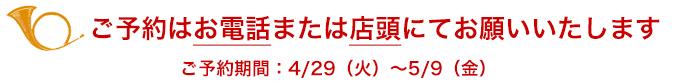 ご予約はお電話または店頭にてお願いいたします。ご予約期間:4/29(火)~5/9(金)